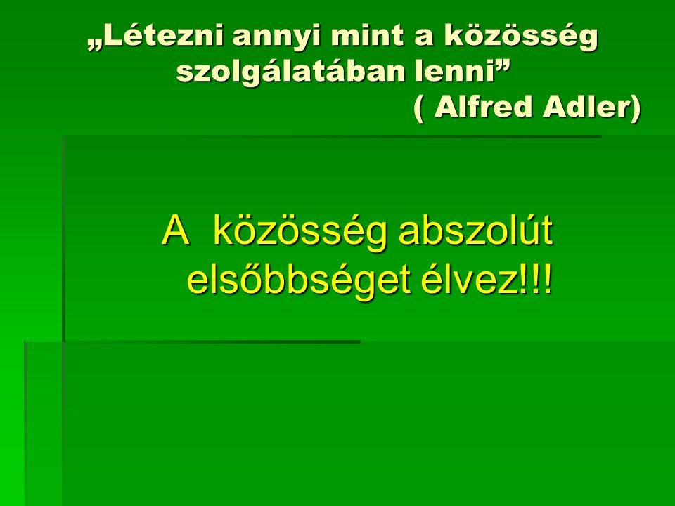 """""""Létezni annyi mint a közösség szolgálatában lenni"""" ( Alfred Adler) A közösség abszolút elsőbbséget élvez!!!"""