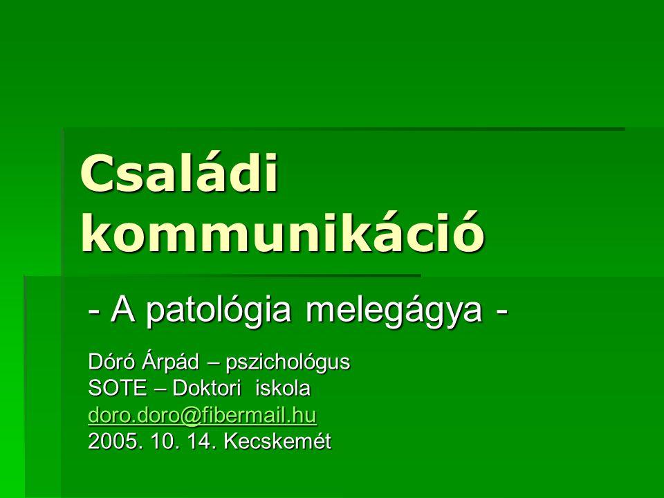 Családi kommunikáció - A patológia melegágya - Dóró Árpád – pszichológus SOTE – Doktori iskola doro.doro@fibermail.hu 2005. 10. 14. Kecskemét