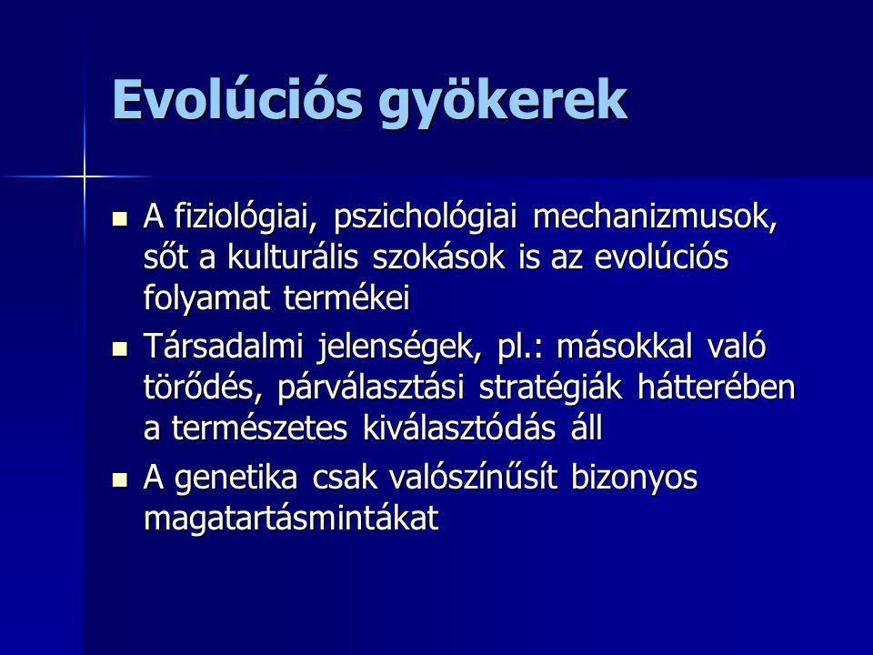 Evolúciós gyökerek A fiziológiai, pszichológiai mechanizmusok, sőt a kulturális szokások is az evolúciós folyamat termékei A fiziológiai, pszichológia