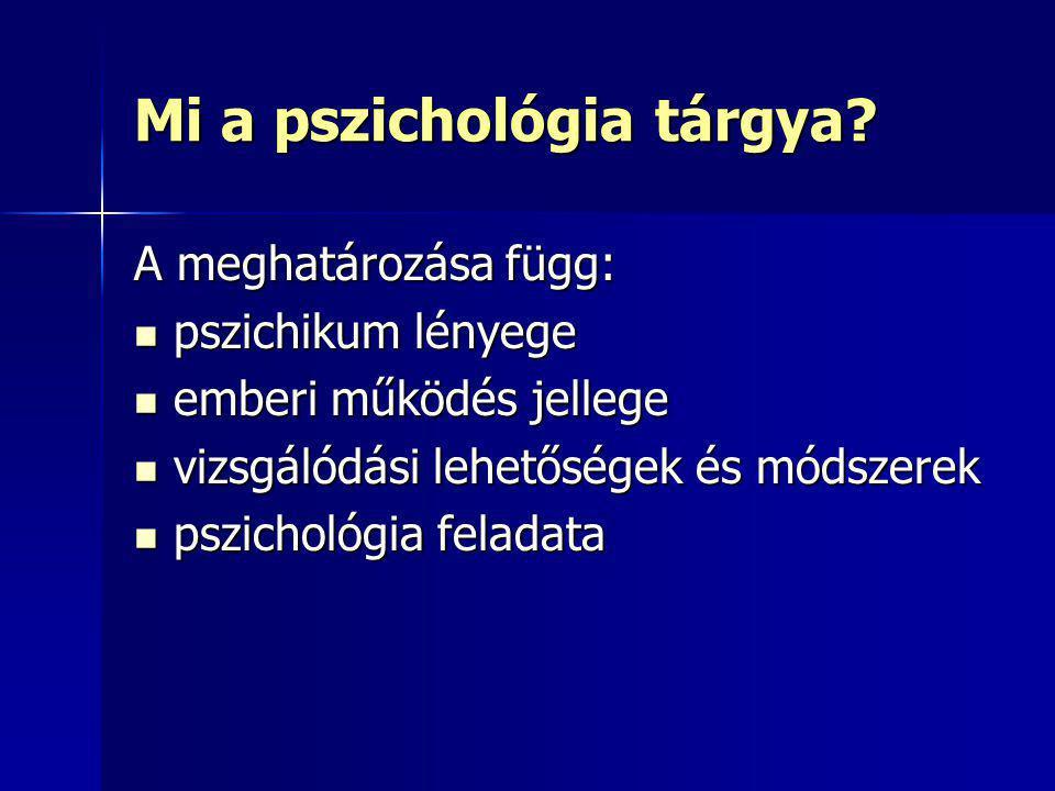 Mi a pszichológia tárgya? A meghatározása függ: pszichikum lényege pszichikum lényege emberi működés jellege emberi működés jellege vizsgálódási lehet