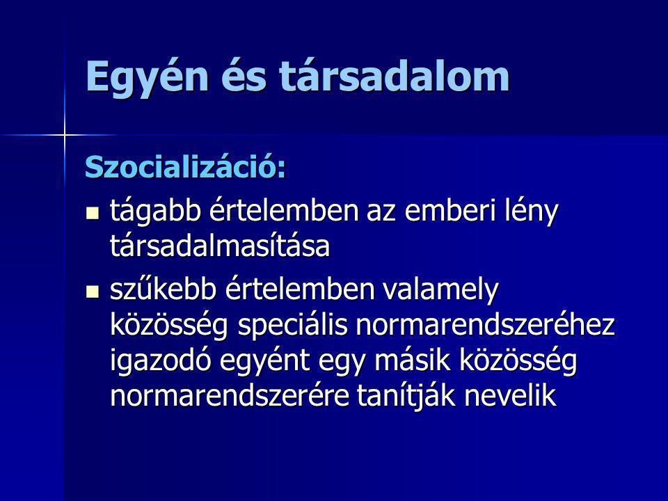 Egyén és társadalom Szocializáció: tágabb értelemben az emberi lény társadalmasítása tágabb értelemben az emberi lény társadalmasítása szűkebb értelem