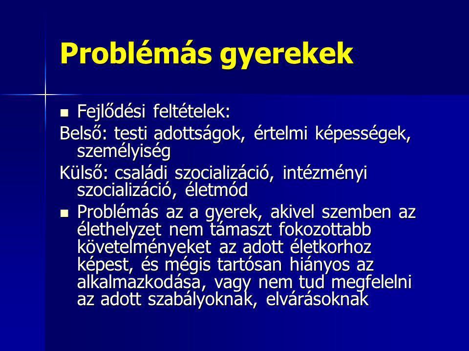 Problémás gyerekek Fejlődési feltételek: Fejlődési feltételek: Belső: testi adottságok, értelmi képességek, személyiség Külső: családi szocializáció,