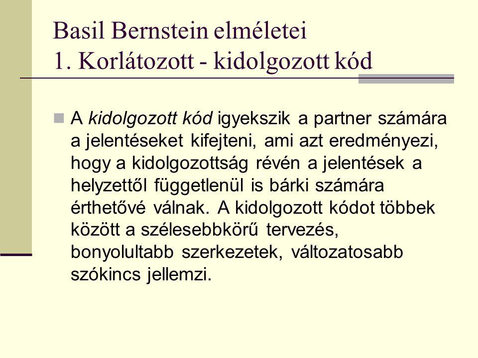 Basil Bernstein elméletei Korlátozott - kidolgozott kód A korlátozott kód az előbb célnak tekintett egyetemes érthetőséggel szemben a beszélőpartnerek közös ismereteire, előfeltevéseire épít, szervesen beépítve a megértésbe a szituáció adta támpontokat.