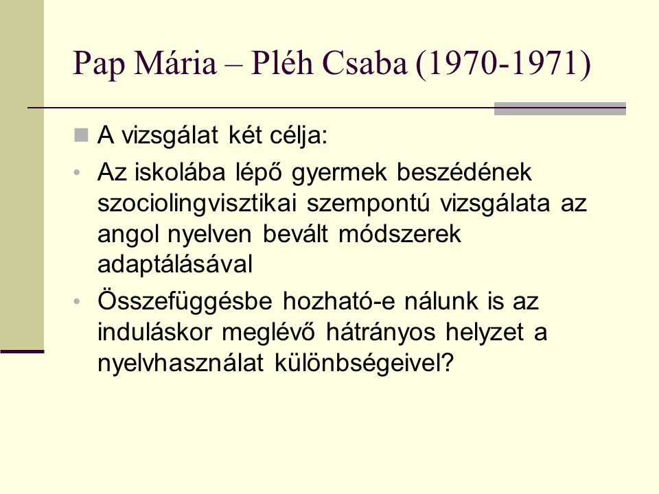 Pap Mária – Pléh Csaba (1970-1971) A vizsgálat két célja: Az iskolába lépő gyermek beszédének szociolingvisztikai szempontú vizsgálata az angol nyelve