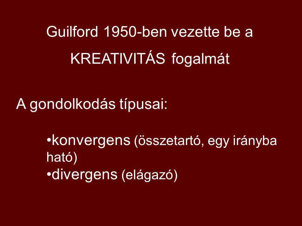 Guilford 1950-ben vezette be a KREATIVITÁS fogalmát A gondolkodás típusai: konvergens (összetartó, egy irányba ható) divergens (elágazó)