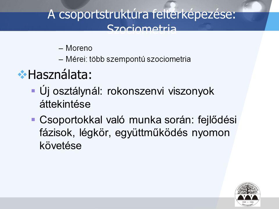 LOGO A csoportstruktúra feltérképezése: Szociometria –Moreno –Mérei: több szempontú szociometria  Használata:  Új osztálynál: rokonszenvi viszonyok
