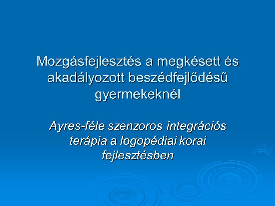 Mozgásfejlesztés a megkésett és akadályozott beszédfejlődésű gyermekeknél Ayres-féle szenzoros integrációs terápia a logopédiai korai fejlesztésben