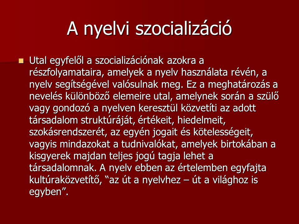 A nyelvi szocializáció Utal egyfelől a szocializációnak azokra a részfolyamataira, amelyek a nyelv használata révén, a nyelv segítségével valósulnak meg.