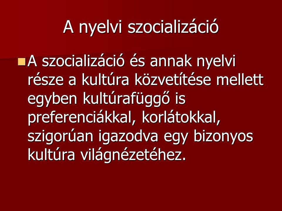 A nyelvi szocializáció A szocializáció és annak nyelvi része a kultúra közvetítése mellett egyben kultúrafüggő is preferenciákkal, korlátokkal, szigorúan igazodva egy bizonyos kultúra világnézetéhez.