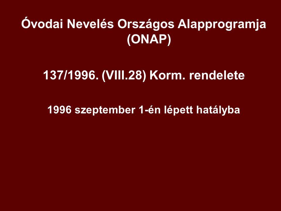 Óvodai Nevelés Országos Alapprogramja (ONAP) 137/1996. (VIII.28) Korm. rendelete 1996 szeptember 1-én lépett hatályba