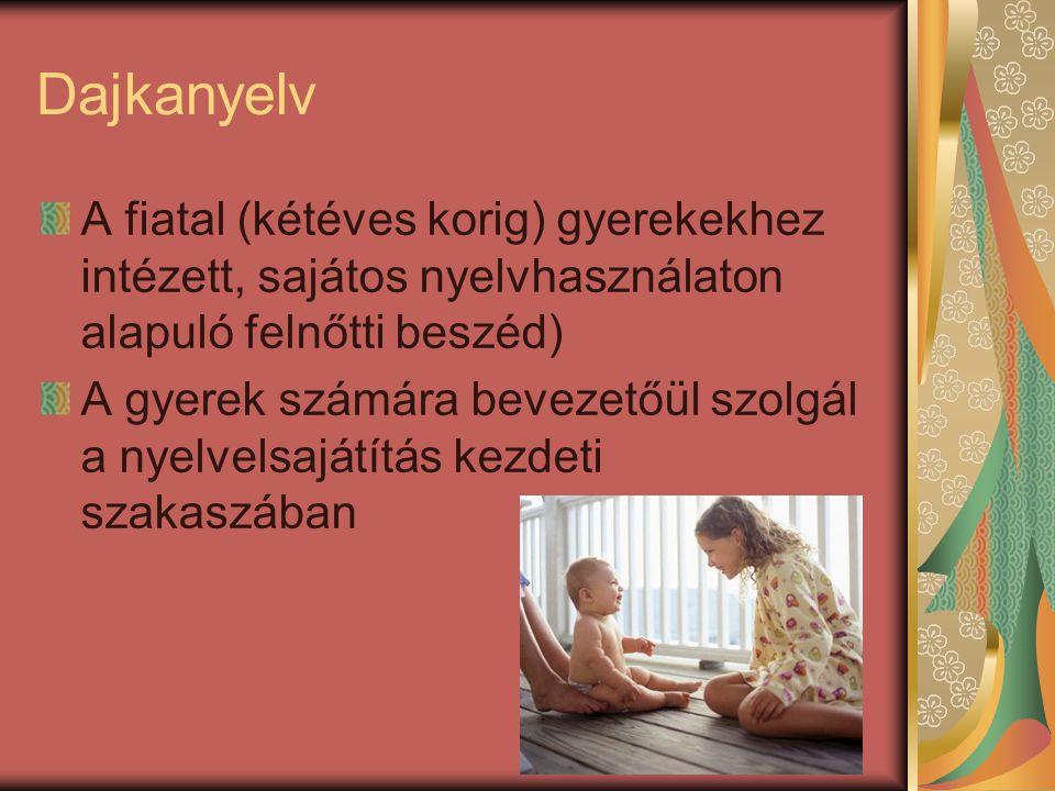 Dajkanyelv A fiatal (kétéves korig) gyerekekhez intézett, sajátos nyelvhasználaton alapuló felnőtti beszéd) A gyerek számára bevezetőül szolgál a nyel