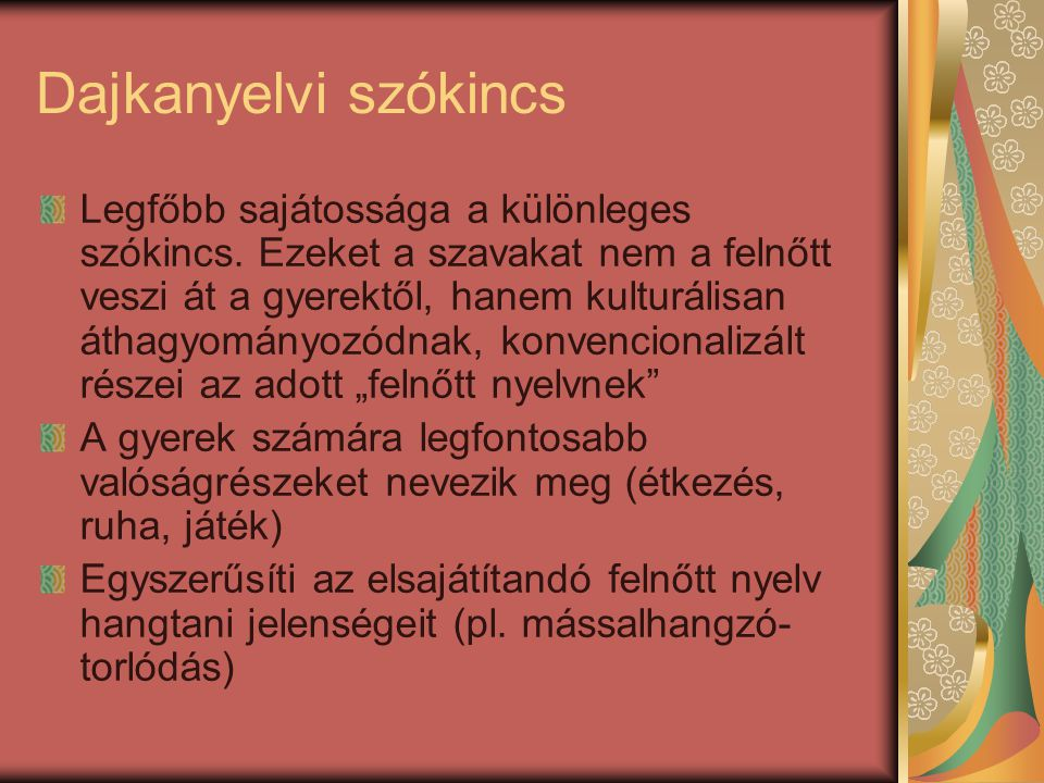 Dajkanyelvi szókincs Legfőbb sajátossága a különleges szókincs. Ezeket a szavakat nem a felnőtt veszi át a gyerektől, hanem kulturálisan áthagyományoz