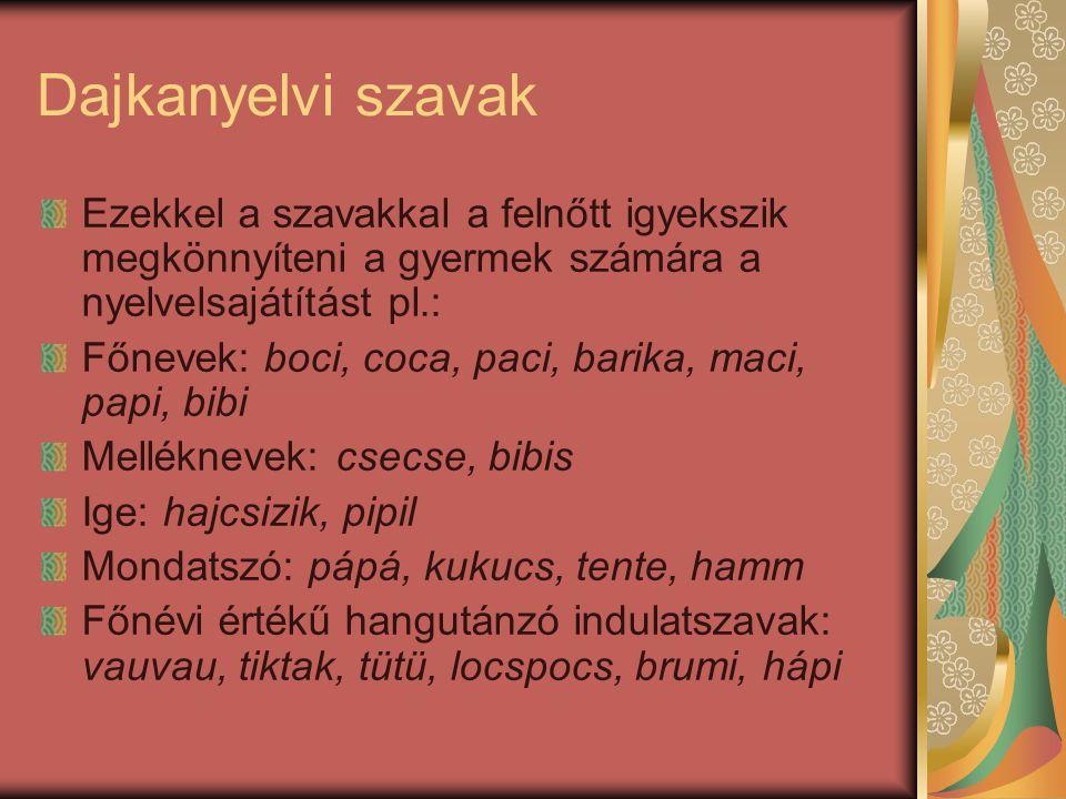 Dajkanyelvi szavak Ezekkel a szavakkal a felnőtt igyekszik megkönnyíteni a gyermek számára a nyelvelsajátítást pl.: Főnevek: boci, coca, paci, barika,