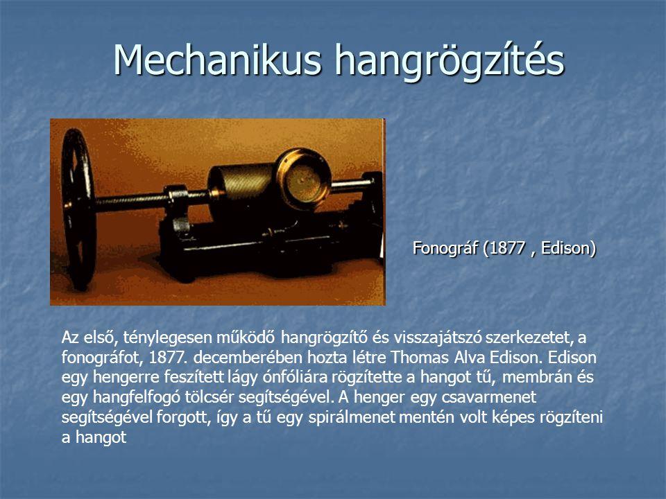 Mechanikus hangrögzítés Fonográf (1877, Edison) Az első, ténylegesen működő hangrögzítő és visszajátszó szerkezetet, a fonográfot, 1877. decemberében