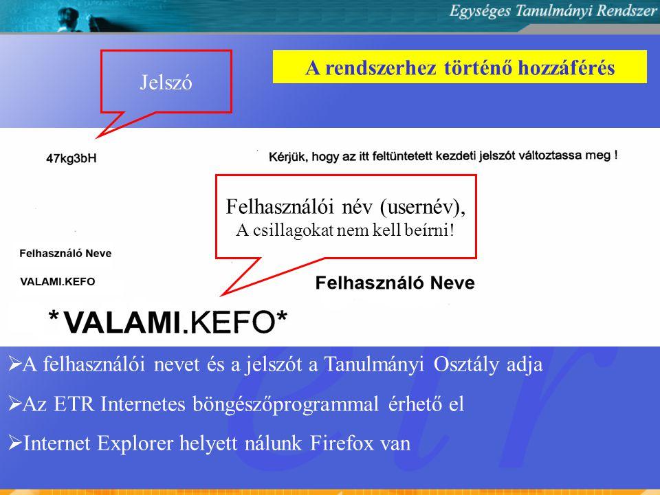A rendszerhez történő hozzáférés  A felhasználói nevet és a jelszót a Tanulmányi Osztály adja  Az ETR Internetes böngészőprogrammal érhető el  Internet Explorer helyett nálunk Firefox van Jelszó Felhasználói név (usernév), A csillagokat nem kell beírni!