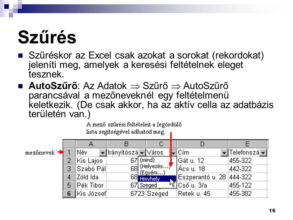 16 Szűrés Szűréskor az Excel csak azokat a sorokat (rekordokat) jeleníti meg, amelyek a keresési feltételnek eleget tesznek.