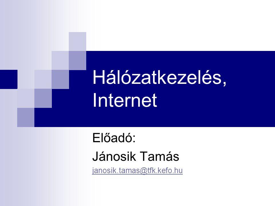 Hálózatkezelés, Internet Előadó: Jánosik Tamás janosik.tamas@tfk.kefo.hu