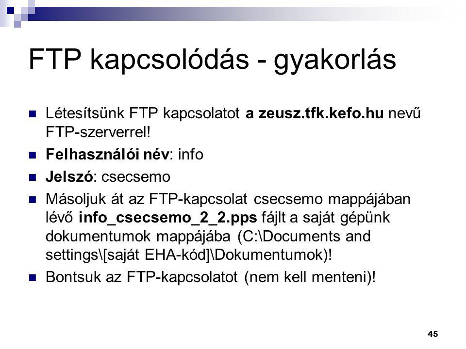 FTP kapcsolódás - gyakorlás Létesítsünk FTP kapcsolatot a zeusz.tfk.kefo.hu nevű FTP-szerverrel! Felhasználói név: info Jelszó: csecsemo Másoljuk át a