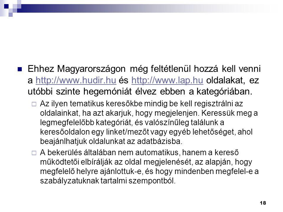 Ehhez Magyarországon még feltétlenül hozzá kell venni a http://www.hudir.hu és http://www.lap.hu oldalakat, ez utóbbi szinte hegemóniát élvez ebben a kategóriában.http://www.hudir.huhttp://www.lap.hu  Az ilyen tematikus keresőkbe mindig be kell regisztrálni az oldalainkat, ha azt akarjuk, hogy megjelenjen.