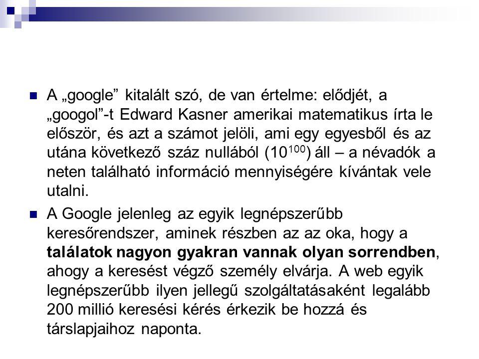 """A """"google kitalált szó, de van értelme: elődjét, a """"googol -t Edward Kasner amerikai matematikus írta le először, és azt a számot jelöli, ami egy egyesből és az utána következő száz nullából (10 100 ) áll – a névadók a neten található információ mennyiségére kívántak vele utalni."""