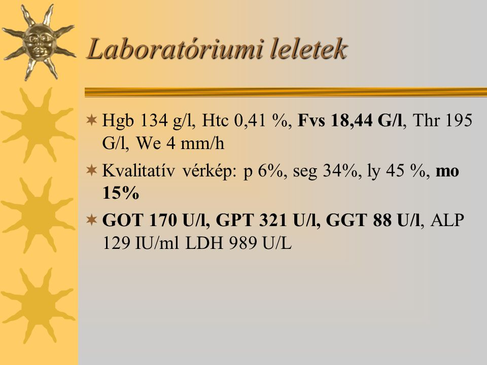 Laboratóriumi leletek  Hgb 134 g/l, Htc 0,41 %, Fvs 18,44 G/l, Thr 195 G/l, We 4 mm/h  Kvalitatív vérkép: p 6%, seg 34%, ly 45 %, mo 15%  GOT 170 U/l, GPT 321 U/l, GGT 88 U/l, ALP 129 IU/ml LDH 989 U/L
