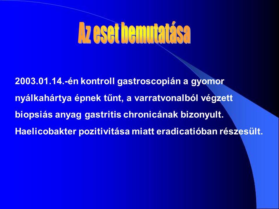 2003.01.14.-én kontroll gastroscopián a gyomor nyálkahártya épnek tűnt, a varratvonalból végzett biopsiás anyag gastritis chronicának bizonyult.
