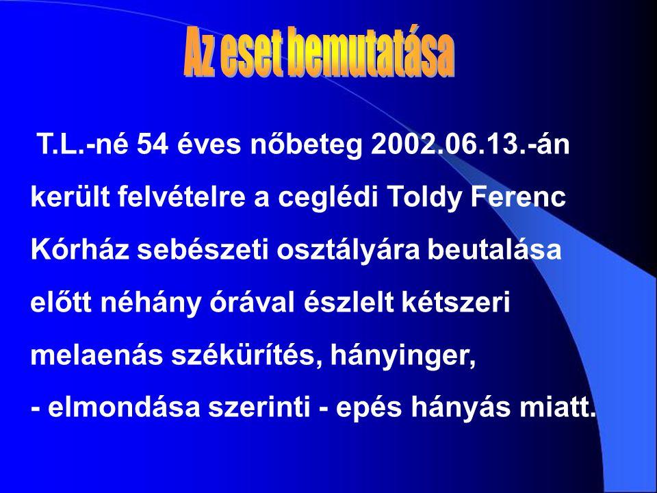 T.L.-né 54 éves nőbeteg 2002.06.13.-án került felvételre a ceglédi Toldy Ferenc Kórház sebészeti osztályára beutalása előtt néhány órával észlelt kétszeri melaenás székürítés, hányinger, - elmondása szerinti - epés hányás miatt.