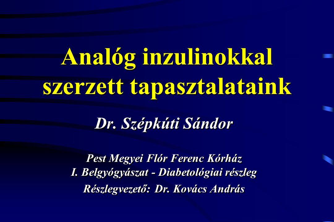 Analóg inzulinokkal szerzett tapasztalataink Dr. Szépkúti Sándor Pest Megyei Flór Ferenc Kórház I. Belgyógyászat - Diabetológiai részleg Részlegvezető