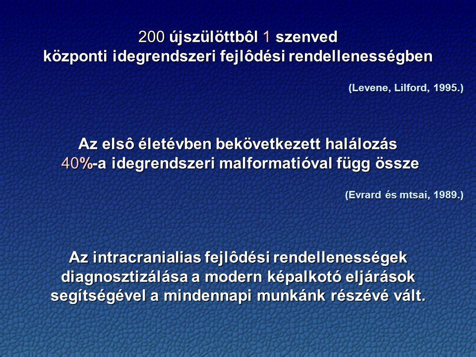 200 újszülöttbôl 1 szenved központi idegrendszeri fejlôdési rendellenességben (Levene, Lilford, 1995.) Az elsô életévben bekövetkezett halálozás 40%-a idegrendszeri malformatióval függ össze 40%-a idegrendszeri malformatióval függ össze (Evrard és mtsai, 1989.) Az intracranialias fejlôdési rendellenességek diagnosztizálása a modern képalkotó eljárások segítségével a mindennapi munkánk részévé vált.