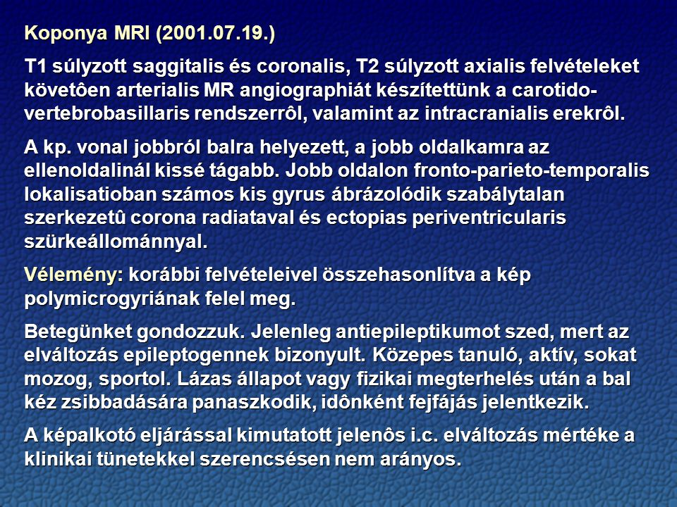 Koponya MRI (2001.07.19.) T1 súlyzott saggitalis és coronalis, T2 súlyzott axialis felvételeket követôen arterialis MR angiographiát készítettünk a carotido- vertebrobasillaris rendszerrôl, valamint az intracranialis erekrôl.