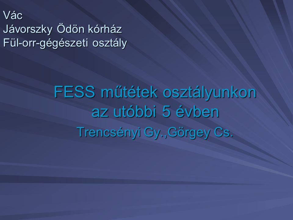 Vác Jávorszky Ödön kórház Fül-orr-gégészeti osztály FESS műtétek osztályunkon az utóbbi 5 évben Trencsényi Gy.,Görgey Cs.