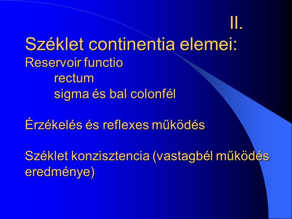 II. Széklet continentia elemei: Reservoir functio rectum sigma és bal colonfél Érzékelés és reflexes működés Széklet konzisztencia (vastagbél működés