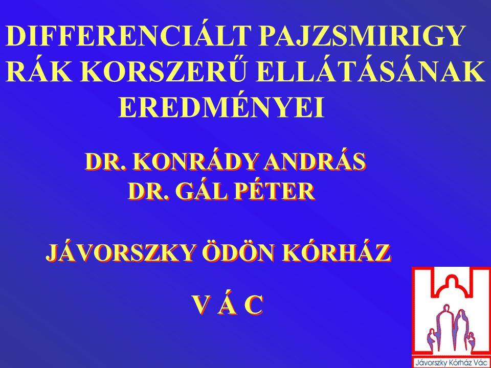 DIFFERENCIÁLT PAJZSMIRIGY RÁK KORSZERŰ ELLÁTÁSÁNAK EREDMÉNYEI DIFFERENCIÁLT PAJZSMIRIGY RÁK KORSZERŰ ELLÁTÁSÁNAK EREDMÉNYEI DR. KONRÁDY ANDRÁS DR. GÁL