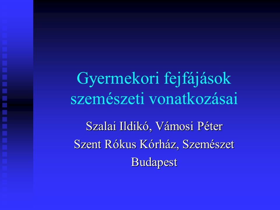 Gyermekori fejfájások szemészeti vonatkozásai Szalai Ildikó, Vámosi Péter Szent Rókus Kórház, Szemészet Budapest
