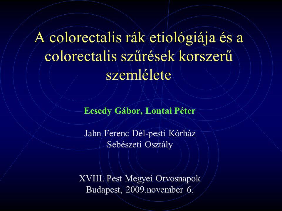 A colorectalis rák etiológiája és a colorectalis szűrések korszerű szemlélete Ecsedy Gábor, Lontai Péter Jahn Ferenc Dél-pesti Kórház Sebészeti Osztály XVIII.
