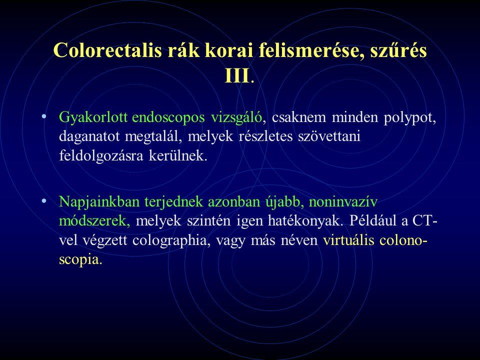 Colorectalis rák korai felismerése, szűrés III. Gyakorlott endoscopos vizsgáló, csaknem minden polypot, daganatot megtalál, melyek részletes szövettan