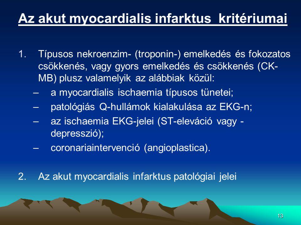 13 Az akut myocardialis infarktus kritériumai 1.Típusos nekroenzim- (troponin-) emelkedés és fokozatos csökkenés, vagy gyors emelkedés és csökkenés (CK- MB) plusz valamelyik az alábbiak közül: –a myocardialis ischaemia típusos tünetei; –patológiás Q-hullámok kialakulása az EKG-n; –az ischaemia EKG-jelei (ST-eleváció vagy - depresszió); –coronariaintervenció (angioplastica).