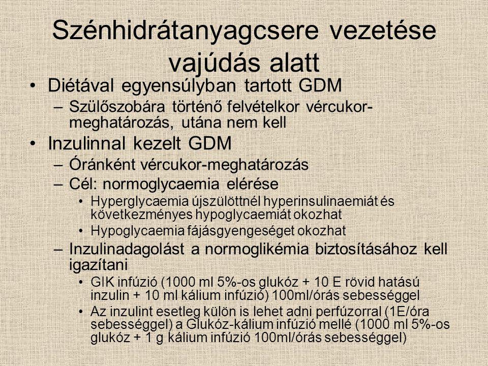 Szénhidrátanyagcsere vezetése vajúdás alatt Diétával egyensúlyban tartott GDM –Szülőszobára történő felvételkor vércukor- meghatározás, utána nem kell Inzulinnal kezelt GDM –Óránként vércukor-meghatározás –Cél: normoglycaemia elérése Hyperglycaemia újszülöttnél hyperinsulinaemiát és következményes hypoglycaemiát okozhat Hypoglycaemia fájásgyengeséget okozhat –Inzulinadagolást a normoglikémia biztosításához kell igazítani GIK infúzió (1000 ml 5%-os glukóz + 10 E rövid hatású inzulin + 10 ml kálium infúzió) 100ml/órás sebességgel Az inzulint esetleg külön is lehet adni perfúzorral (1E/óra sebességgel) a Glukóz-kálium infúzió mellé (1000 ml 5%-os glukóz + 1 g kálium infúzió 100ml/órás sebességgel)