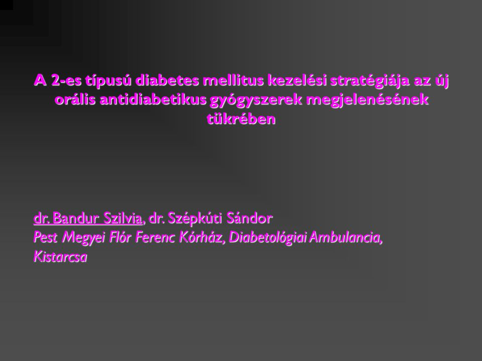 dr. Bandur Szilvia, dr. Szépkúti Sándor Pest Megyei Flór Ferenc Kórház, Diabetológiai Ambulancia, Kistarcsa A 2-es típusú diabetes mellitus kezelési s