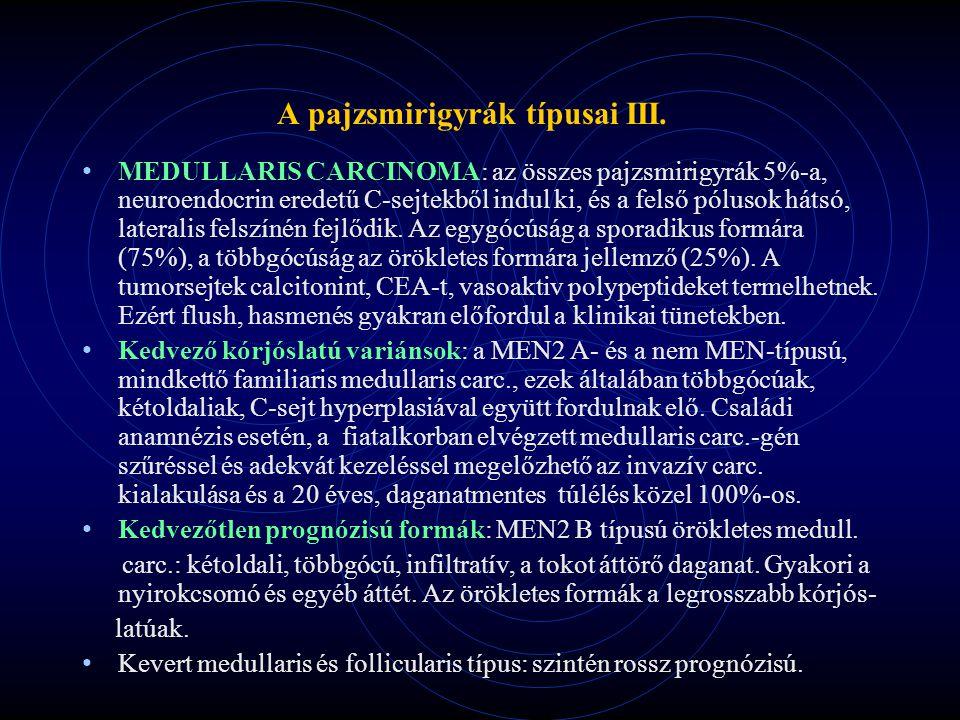 A pajzsmirigyrák típusai III. MEDULLARIS CARCINOMA: az összes pajzsmirigyrák 5%-a, neuroendocrin eredetű C-sejtekből indul ki, és a felső pólusok háts