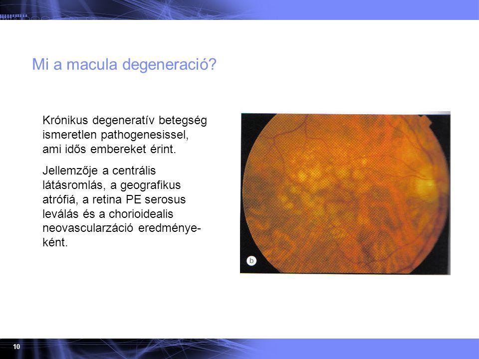 10 Mi a macula degeneració? Krónikus degeneratív betegség ismeretlen pathogenesissel, ami idős embereket érint. Jellemzője a centrális látásromlás, a