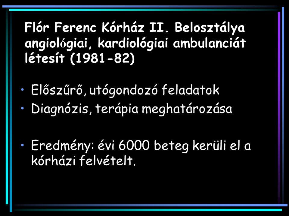 Flór Ferenc Kórház II. Belosztálya angiol ó giai, kardiológiai ambulanciát létesít (1981-82) Előszűrő, utógondozó feladatok Diagnózis, terápia meghatá
