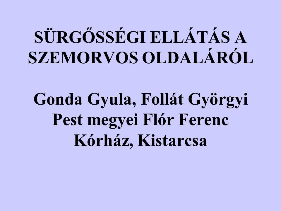 SÜRGŐSSÉGI ELLÁTÁS A SZEMORVOS OLDALÁRÓL Gonda Gyula, Follát Györgyi Pest megyei Flór Ferenc Kórház, Kistarcsa