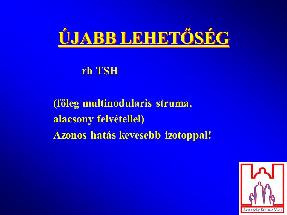 ÚJABB LEHETŐSÉG rh TSH (főleg multinodularis struma, alacsony felvétellel) Azonos hatás kevesebb izotoppal!