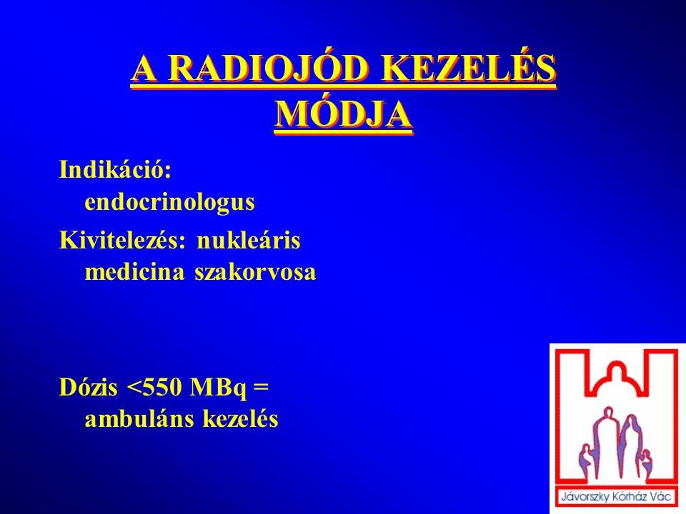 A RADIOJÓD KEZELÉS MÓDJA Indikáció: endocrinologus Kivitelezés: nukleáris medicina szakorvosa Dózis <550 MBq = ambuláns kezelés