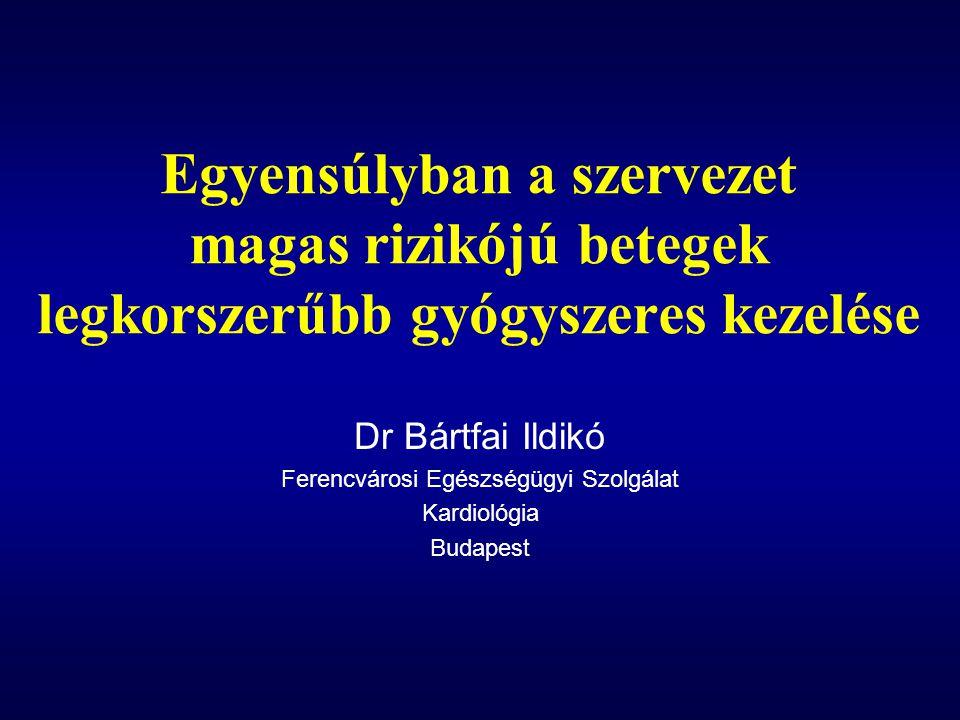 Egyensúlyban a szervezet magas rizikójú betegek legkorszerűbb gyógyszeres kezelése Dr Bártfai Ildikó Ferencvárosi Egészségügyi Szolgálat Kardiológia B