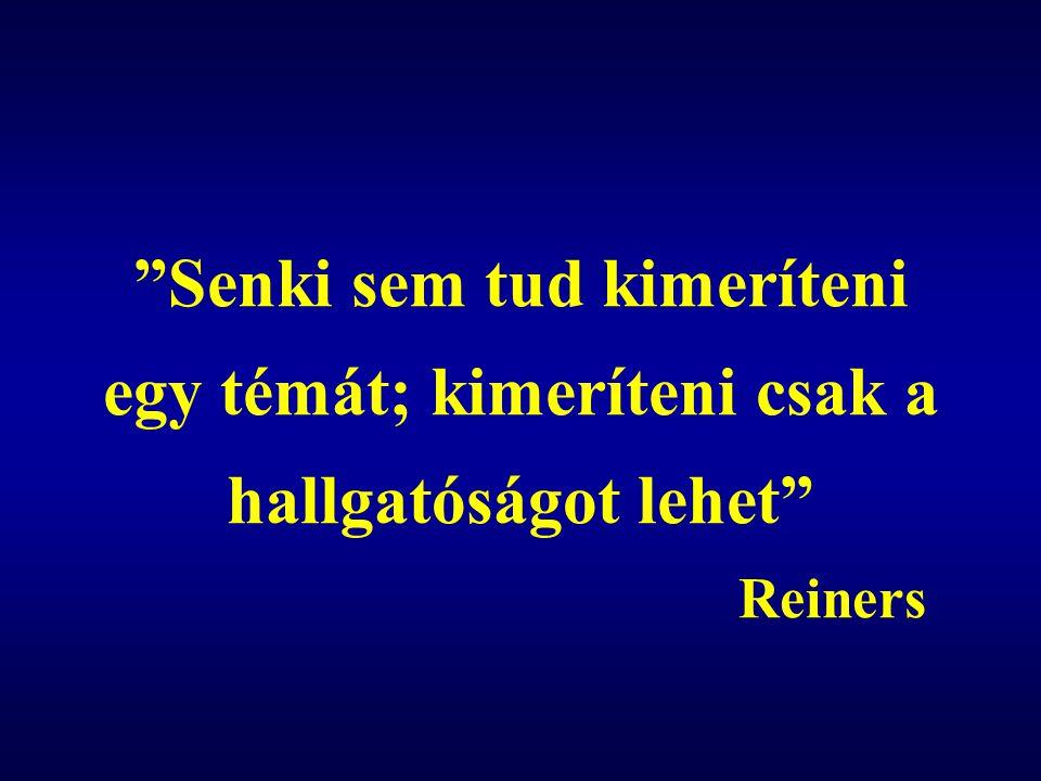 """""""Senki sem tud kimeríteni egy témát; kimeríteni csak a hallgatóságot lehet"""" Reiners"""