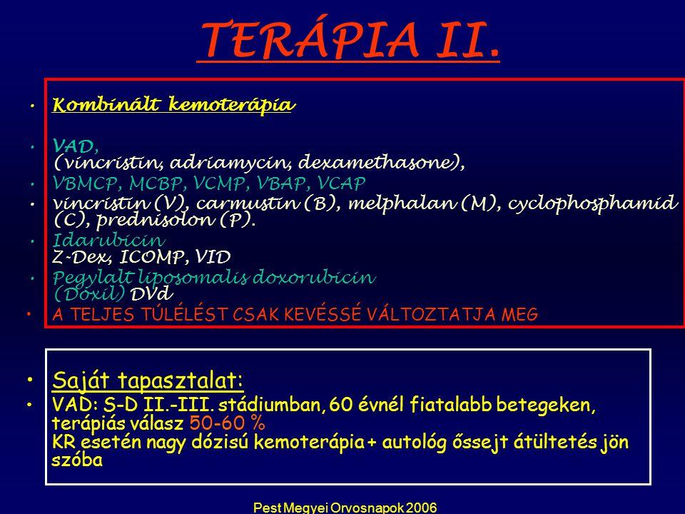 Pest Megyei Orvosnapok 2006 Thalidomid az angiogenesis gátlása, több támadáspont Transplantatiot követ ő en fenntartó kezelésként refrakter betegség, relapsus esetén Els ő vonalbeli kezelésként is választható Hatékonyságát kombinációban történ ő alkalmazás fokozza (dexametazon, melphalan, VAD, bortezomib) mh: obstipatio, aluszékonyság, polyneuropathia, MVT TERÁPIA III.