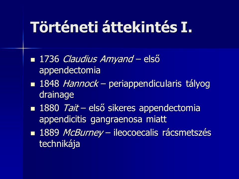 Történeti áttekintés I. 1736 Claudius Amyand – első appendectomia 1736 Claudius Amyand – első appendectomia 1848 Hannock – periappendicularis tályog d