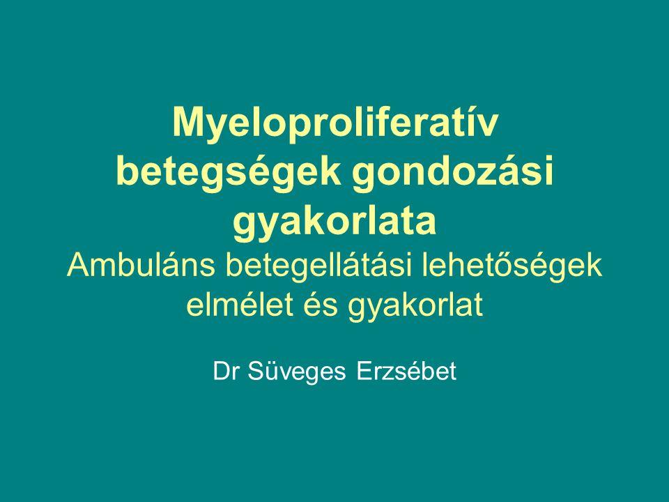 Myeloproliferatív betegségek gondozási gyakorlata Ambuláns betegellátási lehetőségek elmélet és gyakorlat Dr Süveges Erzsébet